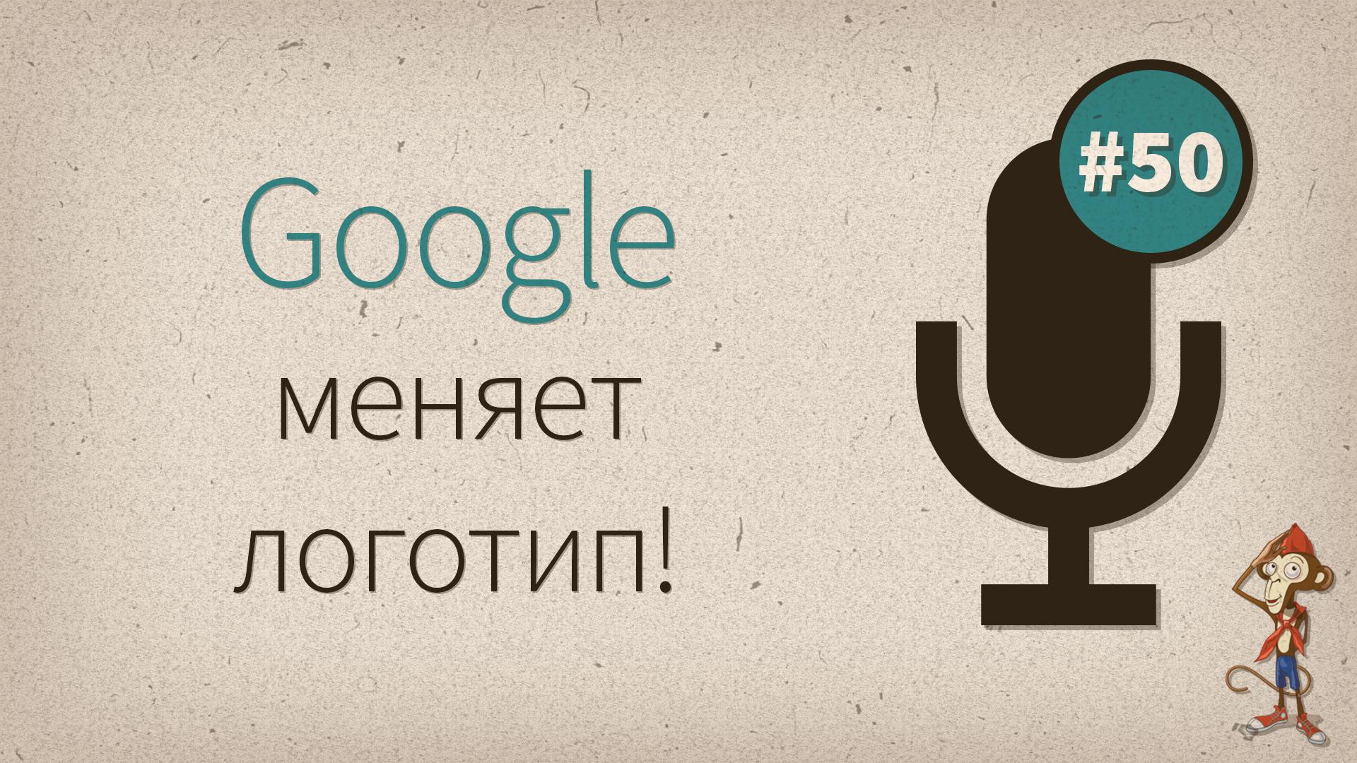 Google меняет логотип! — подкаст #50